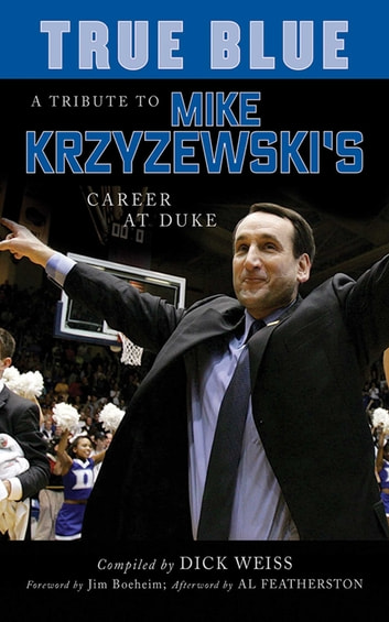 True Blue - A Tribute to Mike Krzyzewski's Career at Duke eBook by Dick Weiss,Al Featherston
