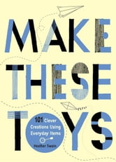 Make These Toys - 101 Clever Creations Using Everyday Items ebook by Heather Swain