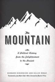 The Mountain - A Political History from the Enlightenment to the Present ebook by Bernard Debarbieux,Gilles Rudaz,Jane Marie Todd,Martin F. Price