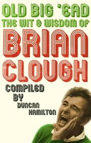 Old Big 'Ead - The Wit & Wisdom of Brian Clough ebook by Duncan Hamilton
