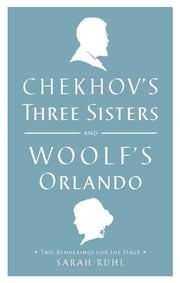 Chekhov's Three Sisters and Woolf's Orlando - Two Renderings for the Stage ebook by Virginia Woolf, Anton Chekhov, Sarah Ruhl