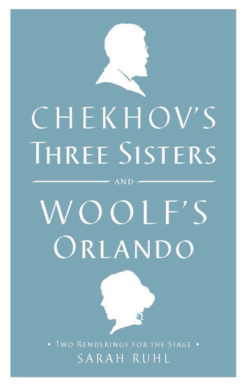 Chekhov's Three Sisters and Woolf's Orlando - Two Renderings for the Stage ebook by Virginia Woolf,Anton Chekhov,Sarah Ruhl