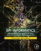 Epi-Informatics - Discovery and Development of Small Molecule Epigenetic Drugs and Probes ebook by Jose Medina-Franco, PhD