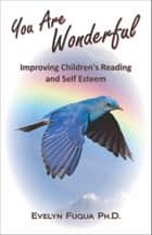 You Are Wonderful: Improving Children's Reading and Self Esteem ebook by Evelyn Fuqua, Ph.D.