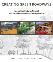 Creating Green Roadways - Integrating Cultural, Natural, and Visual Resources into Transportation ebook by Matthew L. Sipes,James L. Sipes