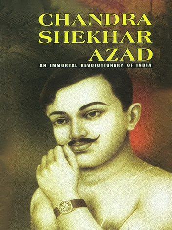 Chandra Shekhar Azad - An Immortal Revolutionary of India ebook by Bhavan Singh Rana