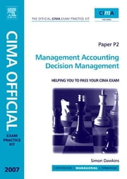 CIMA Exam Practice Kit Management Accounting Decision Management: 2007 Edition ebook by Dawkins, Simon