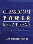 Classroom Power Relations ebook by Mary Manke,Mary Manke