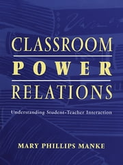 Classroom Power Relations - Understanding Student-teacher Interaction ebook by Mary Manke, Mary Manke