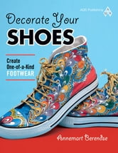 eBook Decorate Your Shoes! Create One-of-a-kind Footwear ebook by Berendse, Annemart