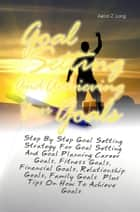Goal Setting And Achieving Your Goals ebook by Aaron Z. Long