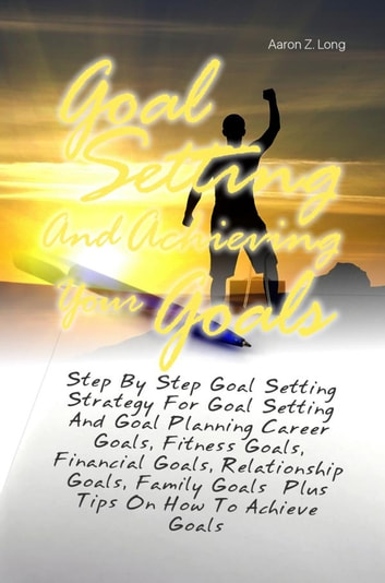 Goal Setting And Achieving Your Goals - Step By Step Goal Setting Strategy For Goal Setting And Goal Planning Career Goals, Fitness Goals, Financial Goals, Relationship Goals, Family Goals Plus Tips On How To Achieve Goals ebook by Aaron Z. Long