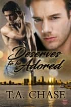 Deserves To Be Adored ebook by T.A. Chase