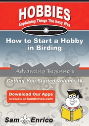 How to Start a Hobby in Birding - How to Start a Hobby in Birding ebook by Patsy Cole