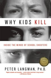 Why Kids Kill - Inside the Minds of School Shooters ebook by Peter Langman