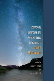 Cosmology, Calendars, and Horizon-Based Astronomy in Ancient Mesoamerica ebook by Anne S. Dowd,Susan Milbrath