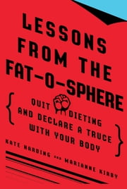 Lessons from the Fat-o-sphere - Quit Dieting and Declare a Truce with Your Body ebook by Kate Harding,Marianne Kirby