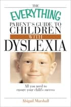 The Everything Parent's Guide To Children With Dyslexia - All You Need To Ensure Your Child's Success ebook by Jody Swarbrick, Abigail Marshall