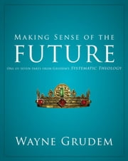 Making Sense of the Future - One of Seven Parts from Grudem's Systematic Theology ebook by Wayne A. Grudem