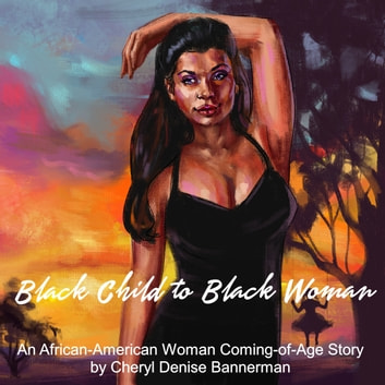 Black Child to Black Woman - An African-American Woman Coming-of-Age Story audiobook by Cheryl Denise Bannerman