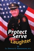 To Protect and Serve with Laughter ebook by Lt. Donald G. Hartenstine (ret)