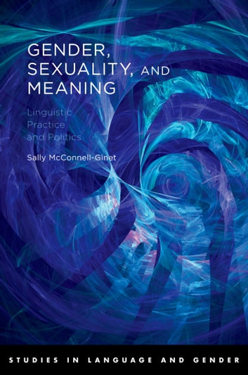 Gender, Sexuality, and Meaning - Linguistic Practice and Politics ebook by Sally McConnell-Ginet