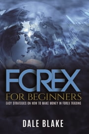 Forex For Beginners - Easy Strategies on How to Make Money in Forex Trading ebook by Dale Blake
