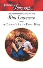 A Cinderella for the Desert King - A Contemporary Royal Romance eBook by Kim Lawrence