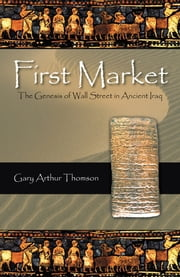 First Market - The Genesis of Wall Street in Ancient Iraq ebook by Gary Arthur Thomson