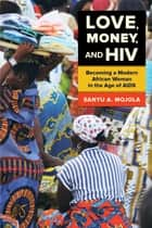 Love, Money, and HIV - Becoming a Modern African Woman in the Age of AIDS ebook by Sanyu A. Mojola