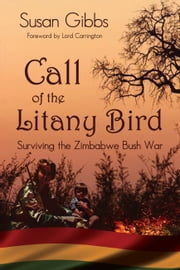 Call Of The Litany Bird - Surviving The Zimbabwe Bush War ebook by Susan Gibbs,Lord Carrington