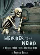 """Weirder Than Weird"" 18 Bizarre Tales From a Disturbed Mind ebook by Francis Burger"