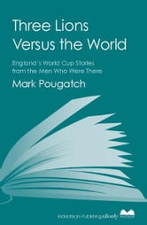Three Lions Versus the World - England's World Cup Stories from the Men Who Were There ebook by Mark Pougatch
