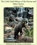 The Little Gold Miners of the Sierras and Other Stories ebook by Joaquin Miller