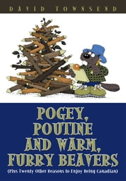 Pogey, Poutine and Warm, Furry Beavers - (Plus Twenty Other Reasons to Enjoy Being Canadian) ebook by David Townsend