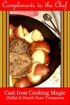 Cast Iron Cooking Magic: Treasures from the Skillet & Dutch Oven ebook by Compliments to the Chef