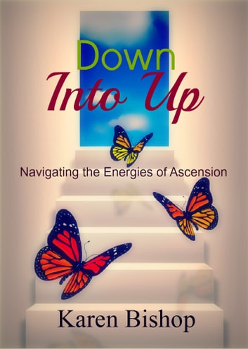 Down Into Up - Navigating the Energies of Ascension ebook by Karen Bishop