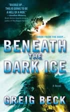 Beneath the Dark Ice - A Novel ebook by Greig Beck