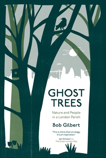 Ghost Trees - Nature and People in a London Parish ebook by Bob Gilbert