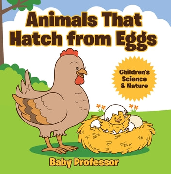 Animals That Hatch from Eggs | Children's Science & Nature ebook by Baby Professor