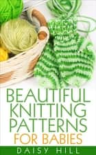 Beautiful Knitting Patterns for Babies ebook by Daisy Hill