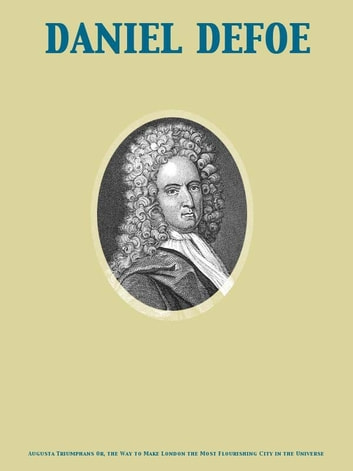Augusta Triumphans Or, the Way to Make London the Most Flourishing City in the Universe ebook by Daniel Defoe