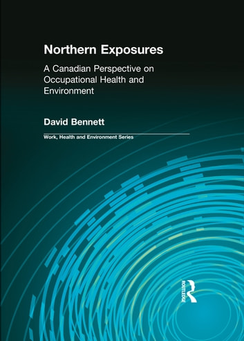 Northern Exposures - A Canadian Perspective on Occupational Health and Environment ebook by David Bennett,Charles Levenstein,Robert Forrant,John Wooding
