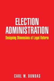 Election Administration - Designing Dimensions of Legal Reform ebook by Carl W. Dundas