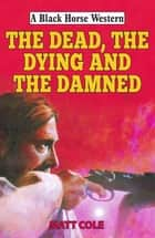 The Dead, the Dying and the Damned ebook by Matt Cole