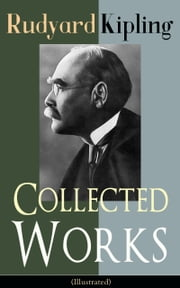 Collected Works of Rudyard Kipling (Illustrated) - 5 Novels & 350+ Short Stories, Poetry, Historical Military Works and Autobiographical Writings from one of the most popular writers in England, known for The Jungle Book, Kim, The Man Who Would Be King ebook by Rudyard Kipling,John Lockwood Kipling,Joseph M. Gleeson