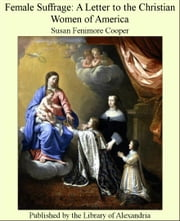 Female Suffrage: A Letter to the Christian Women of America ebook by Susan Fenimore Cooper