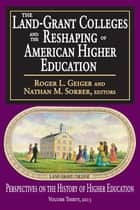 The Land-Grant Colleges and the Reshaping of American Higher Education ebook by Roger L. Geiger