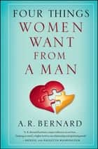 Four Things Women Want from a Man ebook by A. R. Bernard
