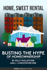 Home, Sweet Rental: Busting The Hype Of Homeownership ebook by Kelly Phillips Erb,J. Christopher Erb